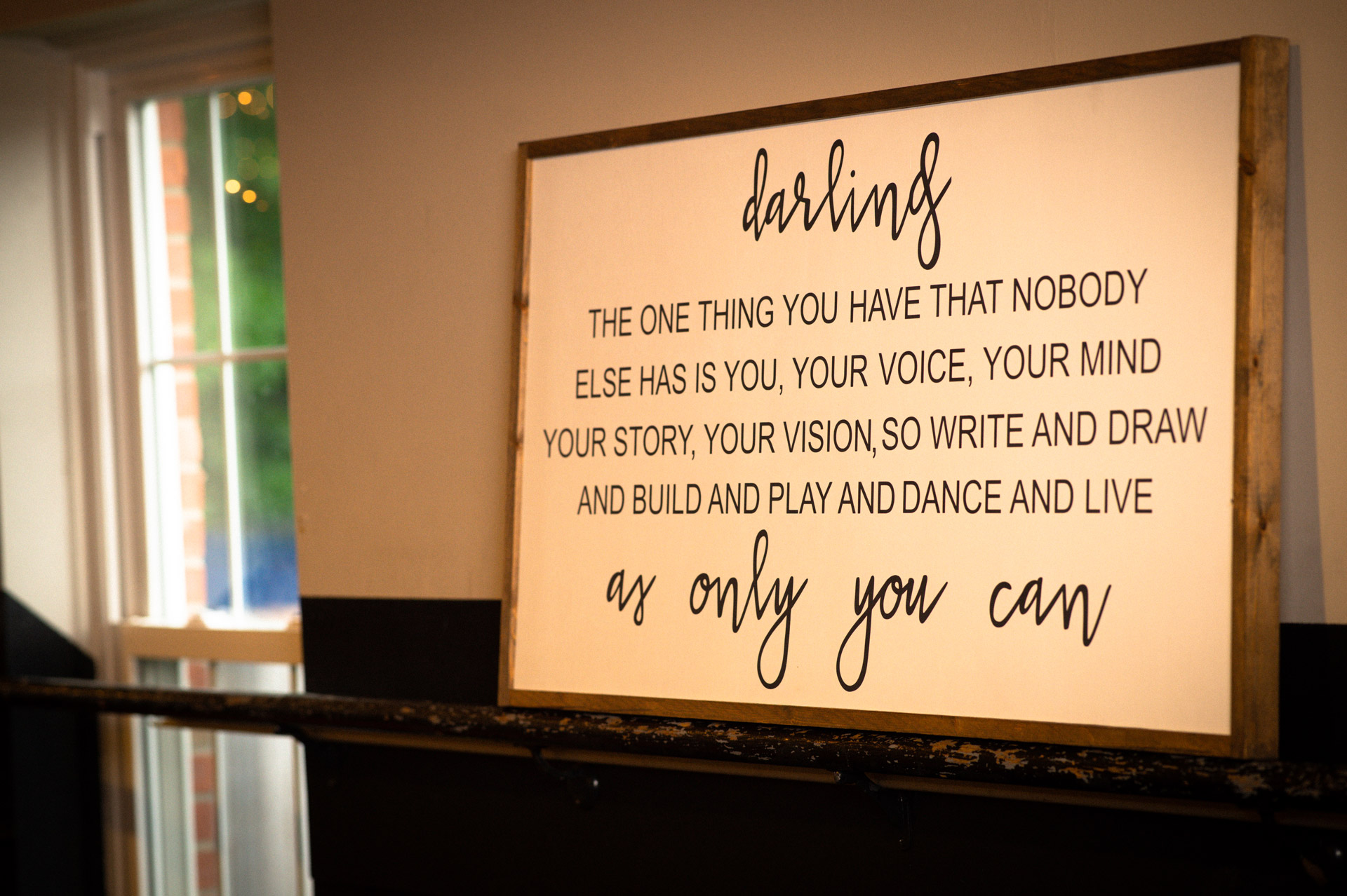 """A sign in Savannah's dance studio that says """"Darling the one thing you have that nobody else has is you, your voice, your mind, your story, your vision, so write and draw and build and play and dance and live as only you can"""""""